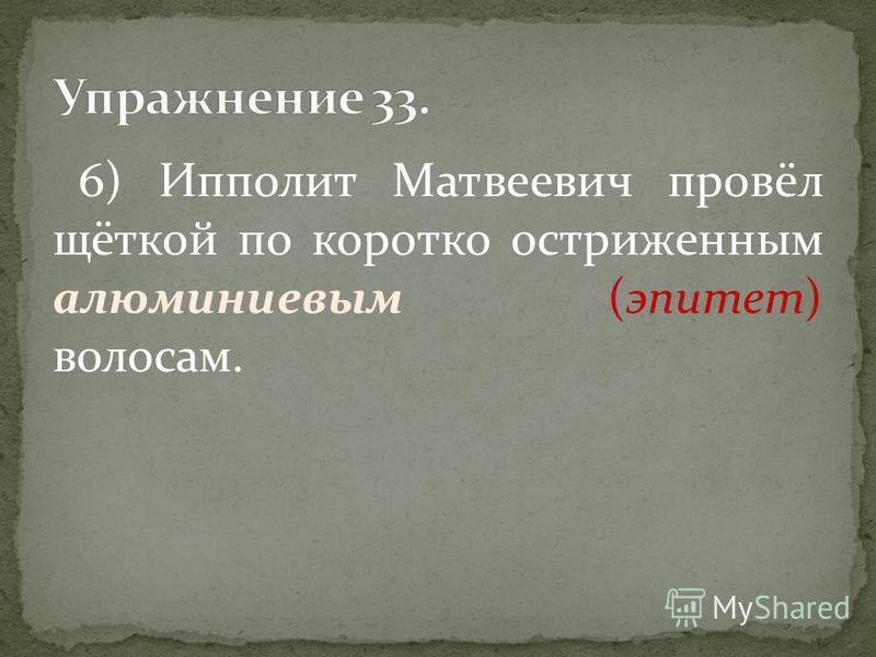 6) Ипполит Матвеевич провёл щёткой по коротко остриженным алюминиевым (эпитет) волосам.