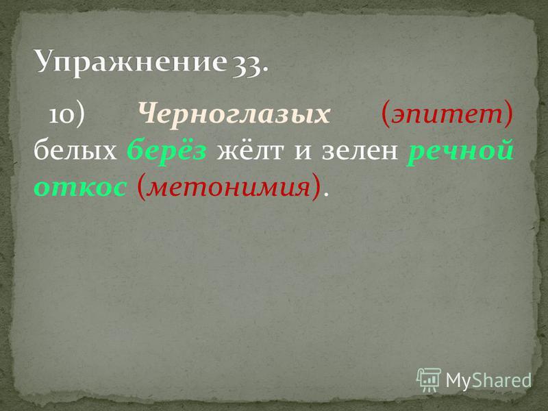 10) Черноглазых (эпитет) белых берёз жёлт и зелен речной откос (метонимия).