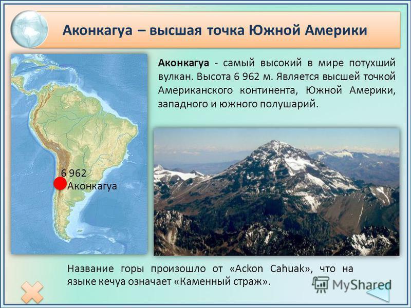 Аконкагуа – высшая точка Южной Америки Аконкагуа - самый высокий в мире потухший вулкан. Высота 6 962 м. Является высшей точкой Американского континента, Южной Америки, западного и южного полушарий. Аконкагуа 6 962 Название горы произошло от «Ackon C
