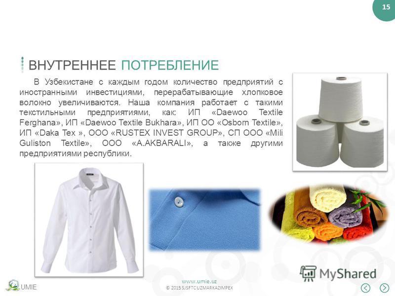www.umie.uz © 2015 SJSFTC UZMARKAZIMPEX 15 UMIE ВНУТРЕННЕЕ ПОТРЕБЛЕНИЕ В Узбекистане с каждым годом количество предприятий с иностранными инвестициями, перерабатывающие хлопковое волокно увеличиваются. Наша компания работает с такими текстильными пре