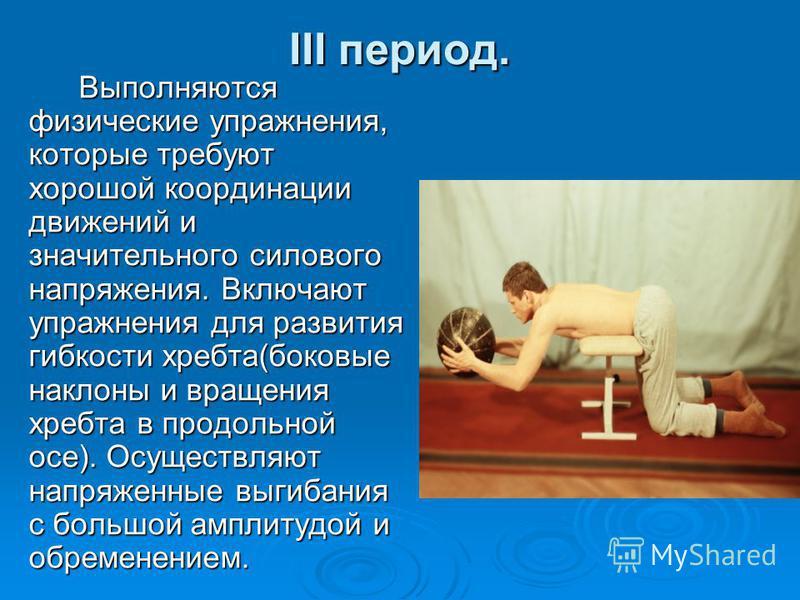 ІІІ период. Выполняются физические упражнения, которые требуют хорошей координации движений и значительного силового напряжения. Включают упражнения для развития гибкости хребта(боковые наклоны и вращения хребта в продольной осе). Осуществляют напряж