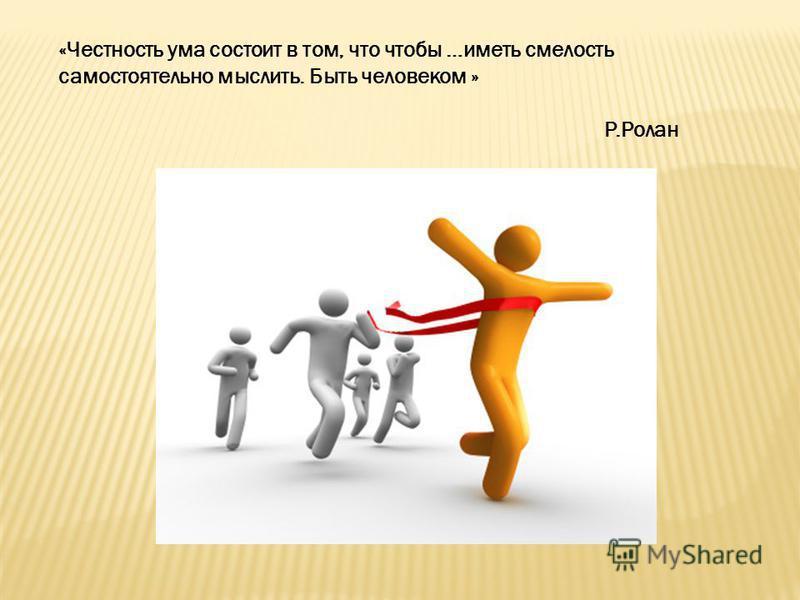 «Честность ума состоит в том, что чтобы …иметь смелость самостоятельно мыслить. Быть человеком » Р.Ролан