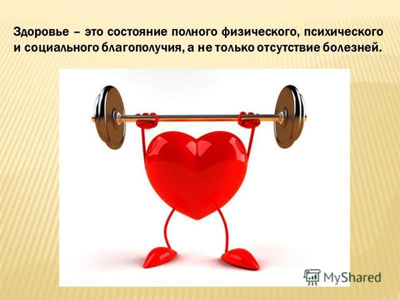 Здоровье – это состояние полного физического, психического и социального благополучия, а не только отсутствие болезней.