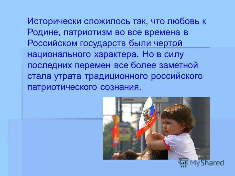 Исторически сложилось так, что любовь к Родине, патриотизм во все времена в Российском государств были чертой национального характера. Но в силу последних перемен все более заметной стала утрата традиционного российского патриотического сознания.