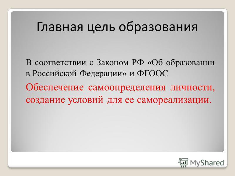 Главная цель образования В соответствии с Законом РФ «Об образовании в Российской Федерации» и ФГООС Обеспечение самоопределения личности, создание условий для ее самореализации.