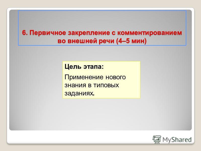 6. Первичное закрепление с комментированием во внешней речи (4–5 мин) Цель этапа: Применение нового знания в типовых заданиях.