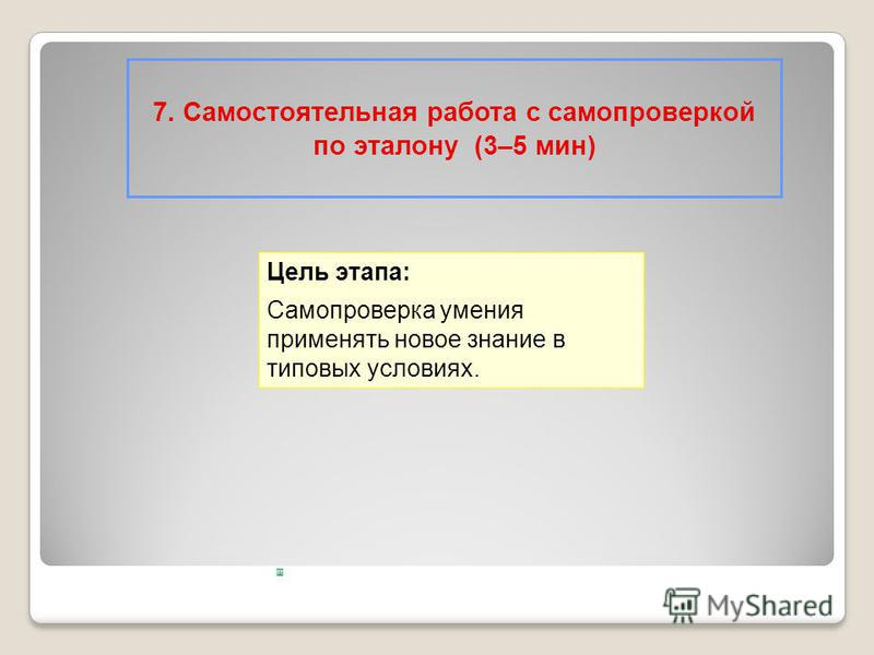 7. Самостоятельная работа с самопроверкой по эталону (3–5 мин) Цель этапа: Самопроверка умения применять новое знание в типовых условиях.
