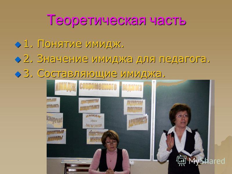 Теоретическая часть 1. Понятие имидж. 1. Понятие имидж. 2. Значение имиджа для педагога. 2. Значение имиджа для педагога. 3. Составляющие имиджа. 3. Составляющие имиджа.