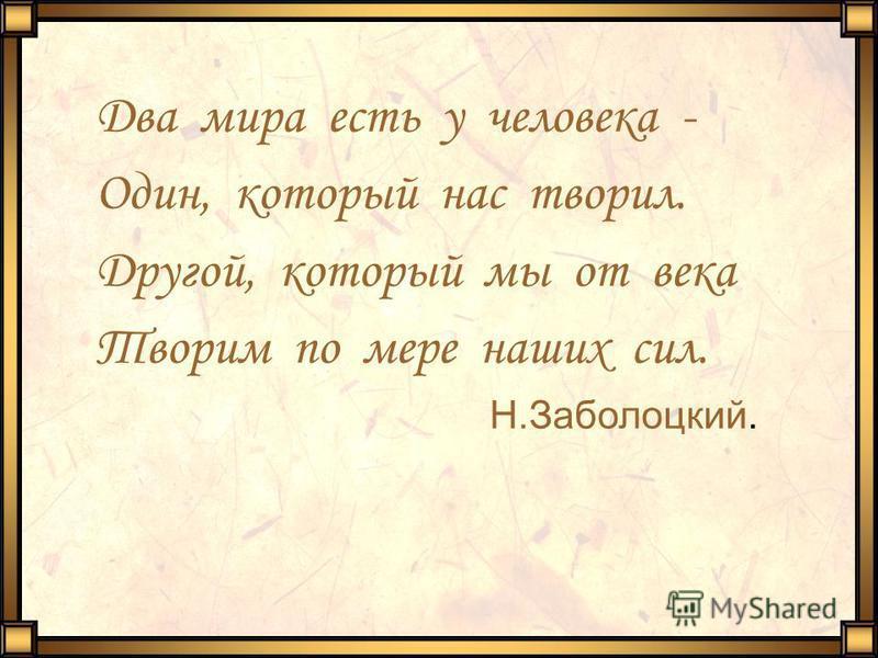 Два мира есть у человека - Один, который нас творил. Другой, который мы от века Творим по мере наших сил. Н.Заболоцкий.