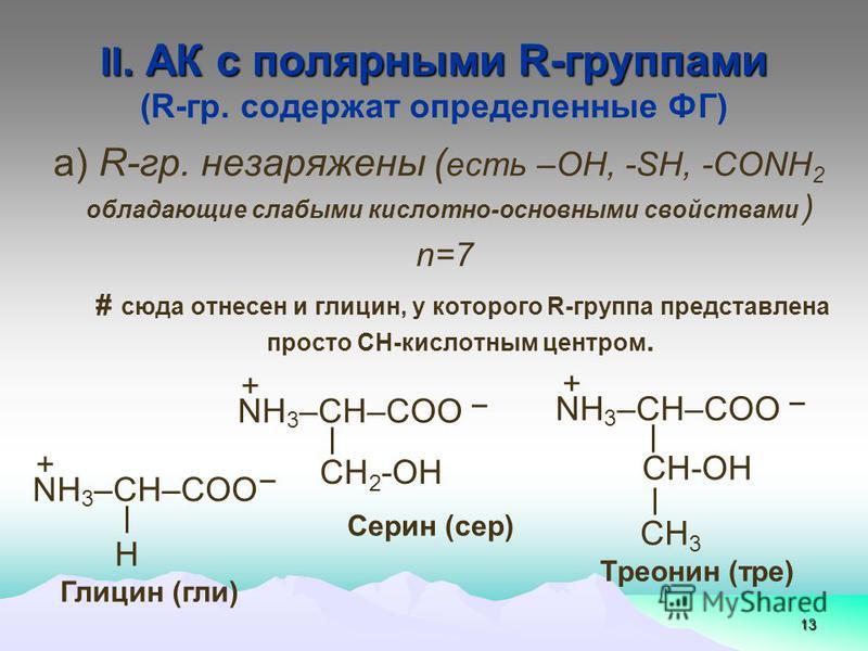 ІІ. АК с полярными R-группами (R-гр. содержат определенные ФГ) 13 а) R-гр. не заряжены ( есть –ОН, -SH, -СОNH 2 обладающие слабыми кислотно-основными свойствами ) n=7 # сюда отнесен и глинцин, у которого R-группа представлена просто СН-кислотным цент