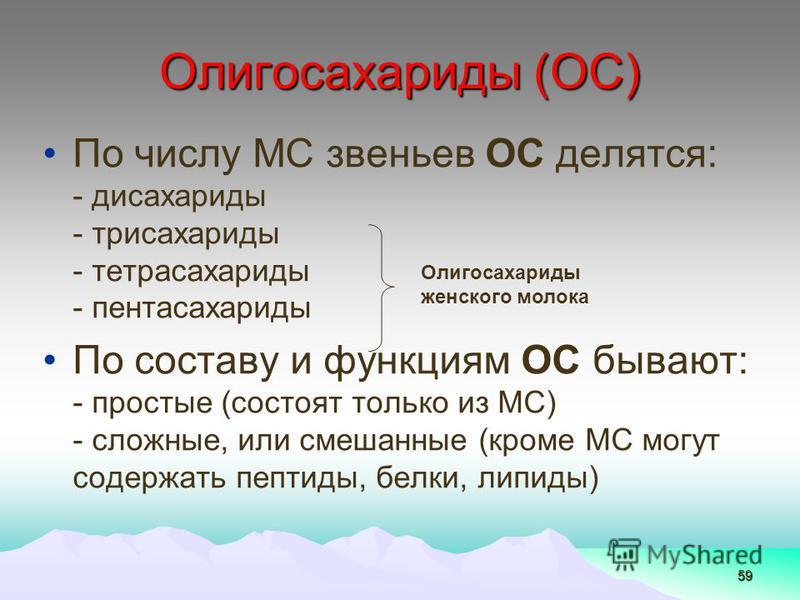 59 По числу МС звеньев ОС делятся: - дисахариды - трисахариды - тетрасахариды - пентасахариды По составу и функциям ОС бывают: - простые (состоят только из МС) - сложные, или смешанные (кроме МС могут содержать пептиды, белки, липиды) Олигосахариды (