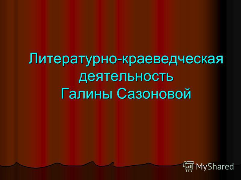 Литературно-краеведческая деятельность Галины Сазоновой