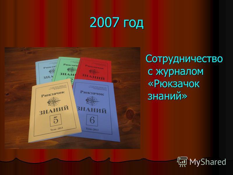 2007 год Сотрудничество с журналом «Рюкзачок знаний» Сотрудничество с журналом «Рюкзачок знаний»