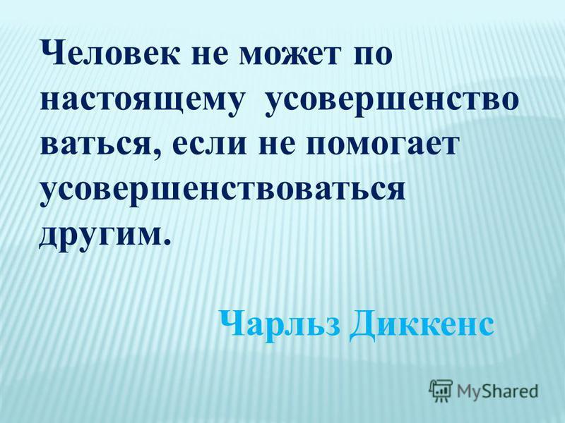 Человек не может по настоящему у совершенствоваться, если не помогает усовершенствоваться другим. Чарльз Диккенс