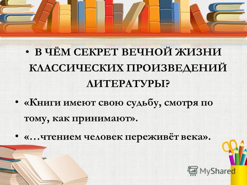 В ЧЁМ СЕКРЕТ ВЕЧНОЙ ЖИЗНИ КЛАССИЧЕСКИХ ПРОИЗВЕДЕНИЙ ЛИТЕРАТУРЫ? «Книги имеют свою судьбу, смотря по тому, как принимают». «…чтением человек переживёт века».