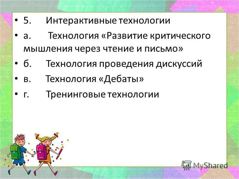 5. Интерактивные технологии а. Технология «Развитие критического мышления через чтение и письмо» б. Технология проведения дискуссий в. Технология «Дебаты» г. Тренинговые технологии