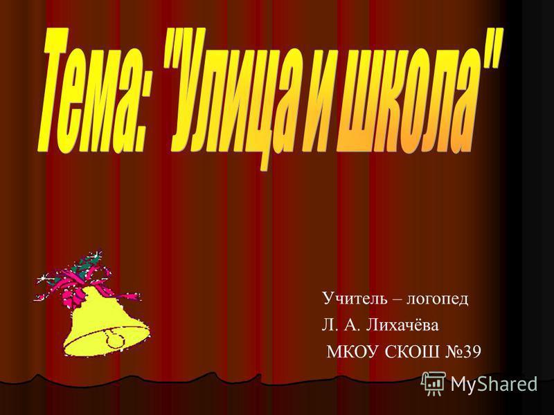 Учитель – логопед Л. А. Лихачёва МКОУ СКОШ 39
