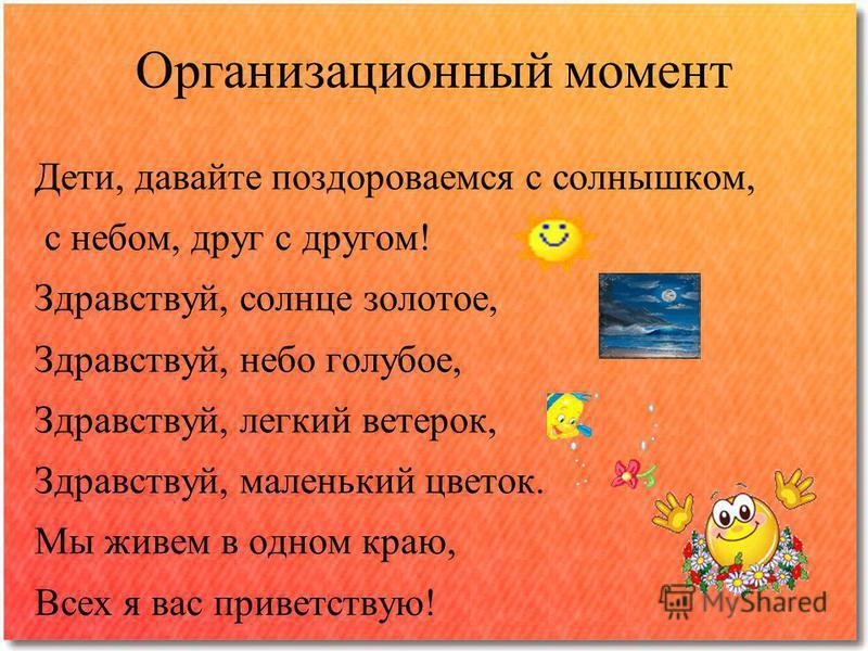 Организационный момент Дети, давайте поздороваемся с солнышком, с небом, друг с другом! Здравствуй, солнце золотое, Здравствуй, небо голубое, Здравствуй, легкий ветерок, Здравствуй, маленький цветок. Мы живем в одном краю, Всех я вас приветствую!