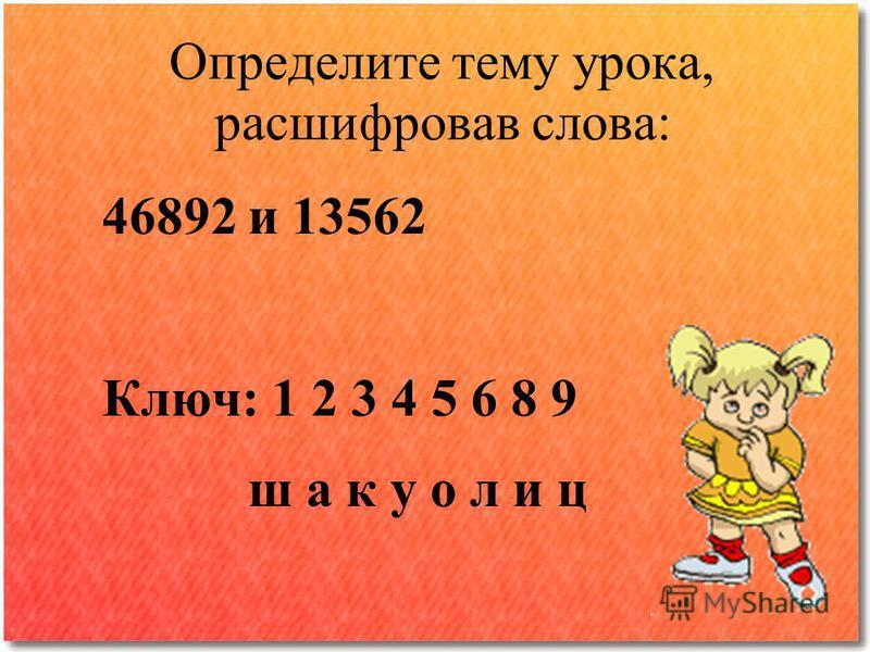 Определите тему урока, расшифровав слова: 46892 и 13562 Ключ: 1 2 3 4 5 6 8 9 ш а к у о л и ц