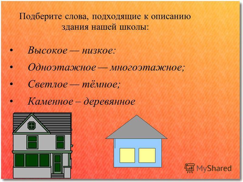 Подберите слова, подходящие к описанию здания нашей школы: Высокое низкое: Одноэтажное многоэтажное; Светлое тёмное; Каменное – деревянное
