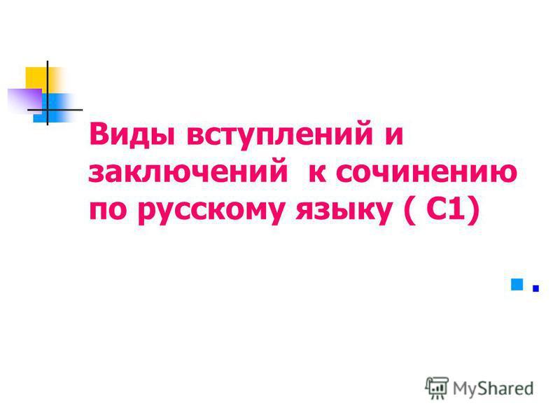 Виды вступлений и заключений к сочинению по русскому языку ( С1).