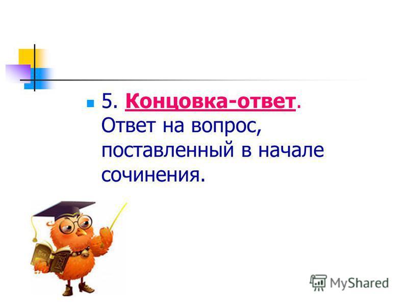 5. Концовка-ответ. Ответ на вопрос, поставленный в начале сочинения.