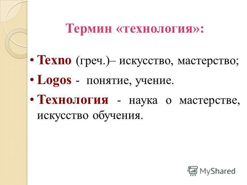 Термин «технология»: Texno (греч.)– искусство, мастерство; Logos - понятие, учение. Технология - наука о мастерстве, искусство обучения.