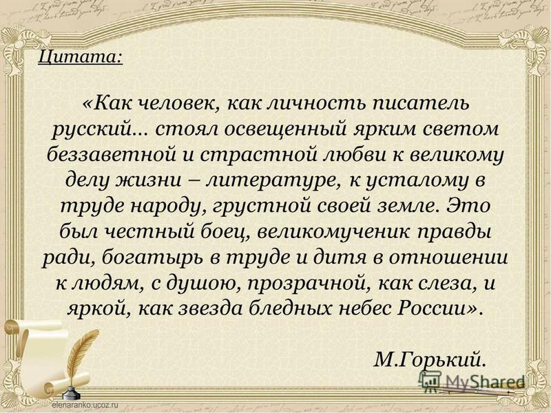 Цитата: «Как человек, как личность писатель русский… стоял освещенный ярким светом беззаветной и страстной любви к великому делу жизни – литературе, к усталому в труде народу, грустной своей земле. Это был честный боец, великомученик правды ради, бог
