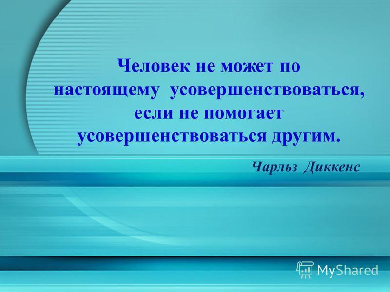 Человек не может по настоящему усовершенствоваться, если не помогает усовершенствоваться другим. Чарльз Диккенс