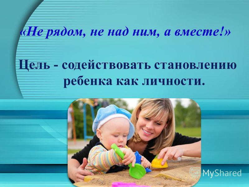 «Не рядом, не над ним, а вместе!» Цель - содействовать становлению ребенка как личности.