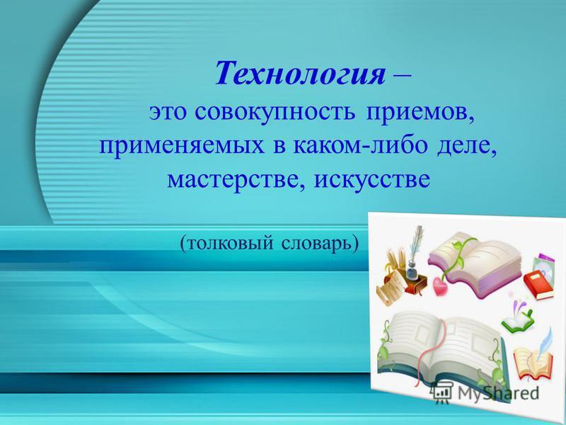 Технология – это совокупность приемов, применяемых в каком-либо деле, мастерстве, искусстве (толковый словарь)