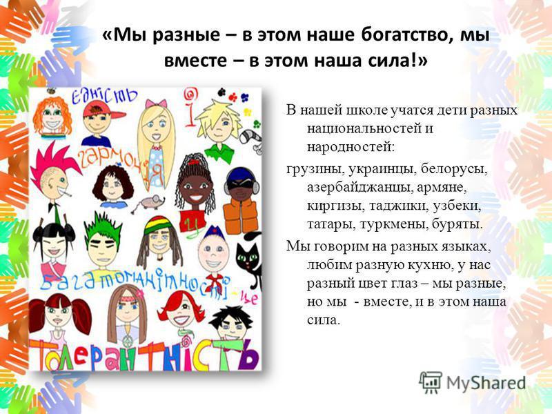 «Мы разные – в этом наше богатство, мы вместе – в этом наша сила!» В нашей школе учатся дети разных национальностей и народностей: грузины, украинцы, белорусы, азербайджанцы, армяне, киргизы, таджики, узбеки, татары, туркмены, буряты. Мы говорим на р