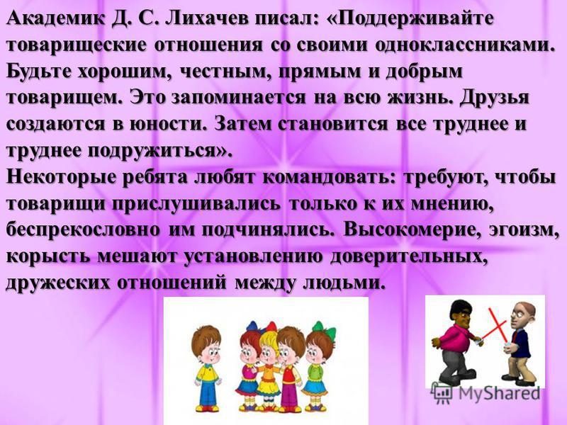 Академик Д. С. Лихачев писал: «Поддерживайте товарищеские отношения со своими одноклассниками. Будьте хорошим, честным, прямым и добрым товарищем. Это запоминается на всю жизнь. Друзья создаются в юности. Затем становится все труднее и труднее подруж