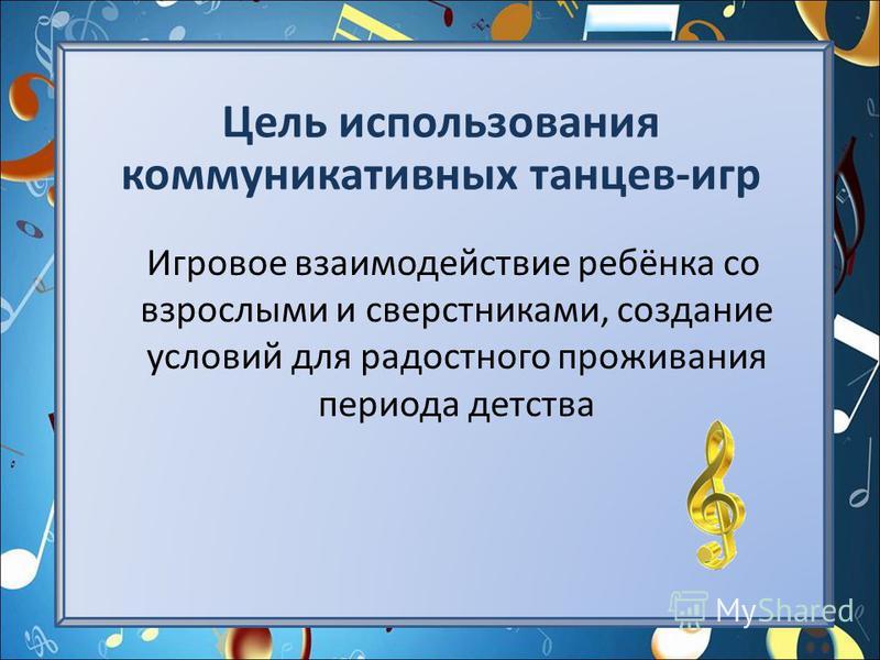 Цель использования коммуникативных танцев-игр Игровое взаимодействие ребёнка со взрослыми и сверстниками, создание условий для радостного проживания периода детства