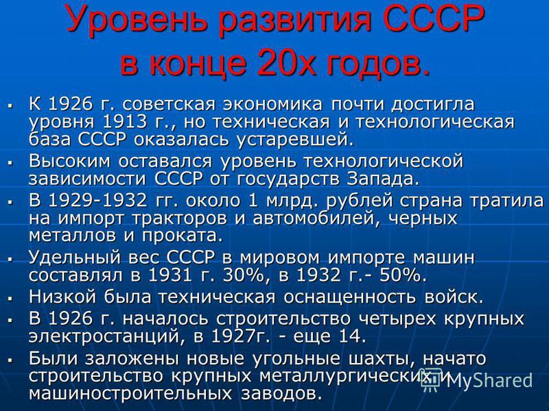 Уровень развития СССР в конце 20 х годов. К 1926 г. советская экономика почти достигла уровня 1913 г., но техническая и технологическая база СССР оказалась устаревшей. К 1926 г. советская экономика почти достигла уровня 1913 г., но техническая и техн