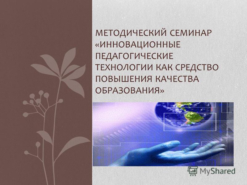 МЕТОДИЧЕСКИЙ СЕМИНАР «ИННОВАЦИОННЫЕ ПЕДАГОГИЧЕСКИЕ ТЕХНОЛОГИИ КАК СРЕДСТВО ПОВЫШЕНИЯ КАЧЕСТВА ОБРАЗОВАНИЯ»