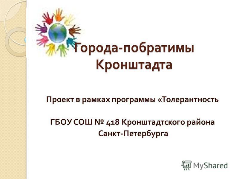 Проект в рамках программы « Толерантность ГБОУ СОШ 418 Кронштадтского района Санкт - Петербурга Города - побратимы Кронштадта