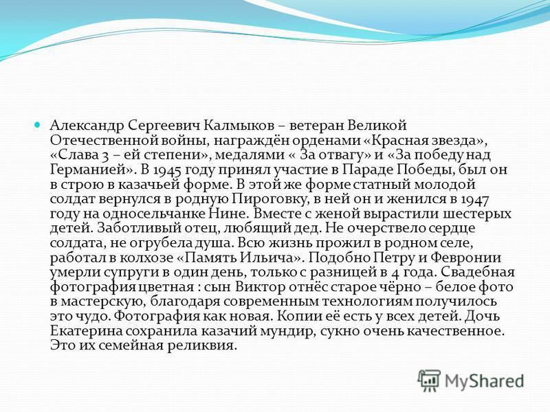 Александр Сергеевич Калмыков – ветеран Великой Отечественной войны, награждён орденами «Красная звезда», «Слава 3 – ей степени», медалями « За отвагу» и «За победу над Германией». В 1945 году принял участие в Параде Победы, был он в строю в казачьей