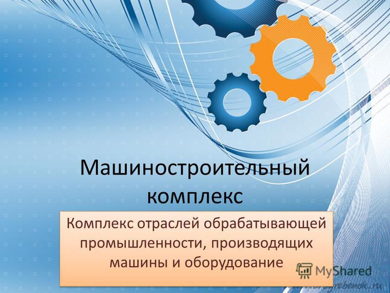 Машиностроительный комплекс Комплекс отраслей обрабатывающей промышленности, производящих машины и оборудование
