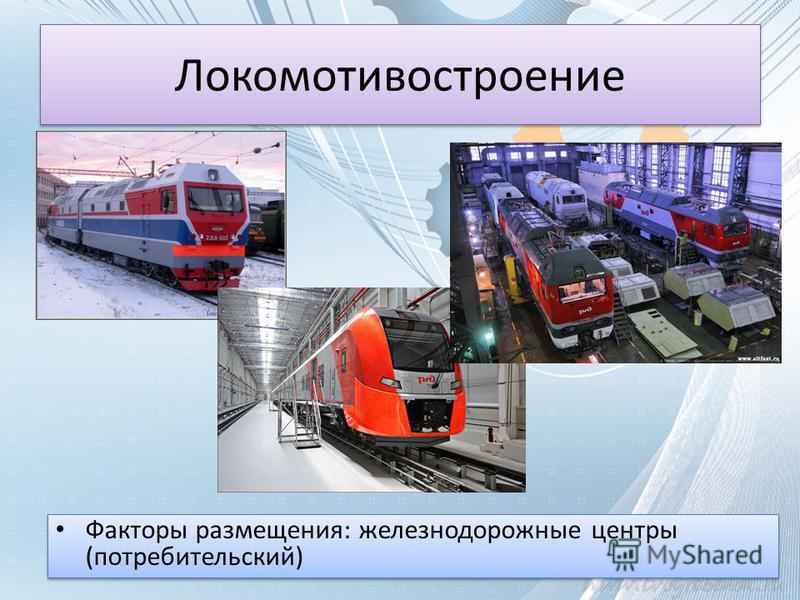 Локомотивостроение Факторы размещения: железнодорожные центры (потребительский)