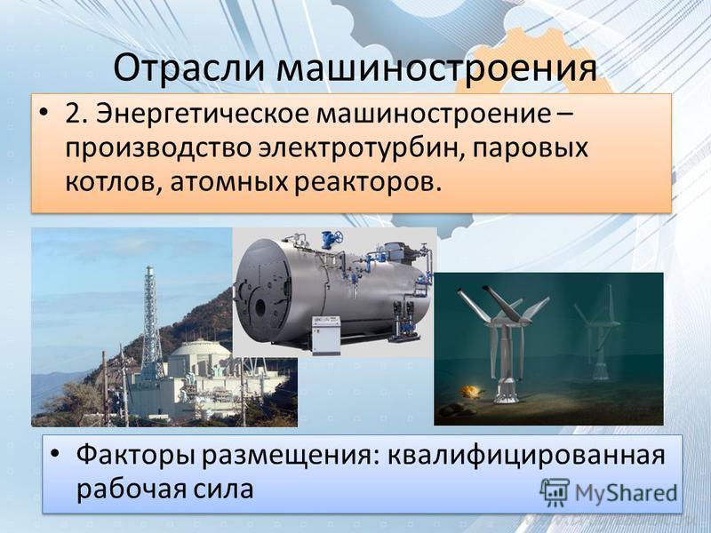 Отрасли машиностроения 2. Энергетическое машиностроение – производство электро турбин, паровых котлов, атомных реакторов. Факторы размещения: квалифицированная рабочая сила