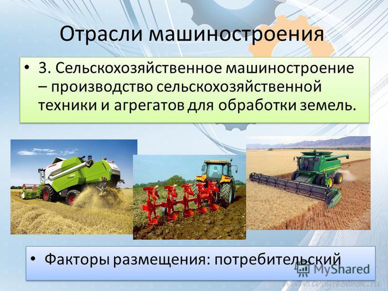 Отрасли машиностроения 3. Сельскохозяйственное машиностроение – производство сельскохозяйственной техники и агрегатов для обработки земель. Факторы размещения: потребительский