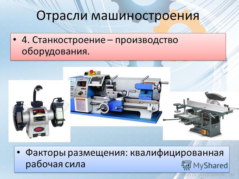 Отрасли машиностроения 4. Станкостроение – производство оборудования. Факторы размещения: квалифицированная рабочая сила