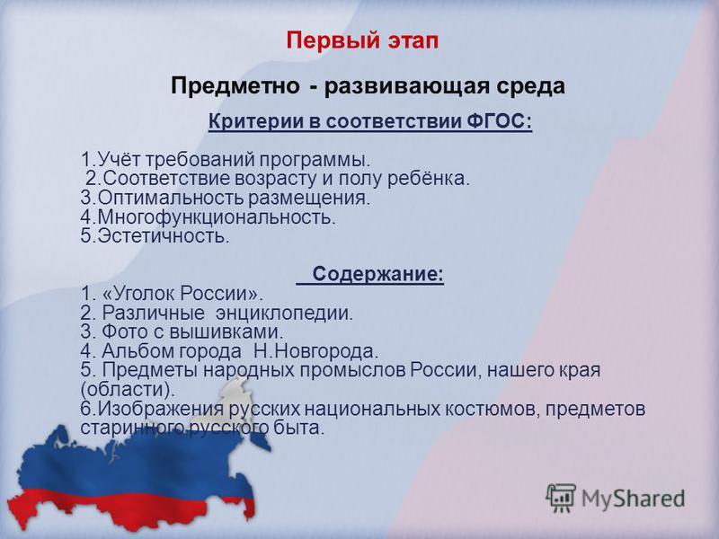 Первый этап Предметно - развивающая среда Критерии в соответствии ФГОС: 1.Учёт требований программы. 2. Соответствие возрасту и полу ребёнка. 3. Оптимальность размещения. 4.Многофункциональность. 5.Эстетичность. Содержание: 1. «Уголок России». 2. Раз