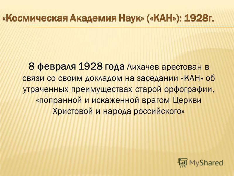 8 февраля 1928 года Лихачев арестован в связи со своим докладом на заседании «КАН» об утраченных преимуществах старой орфографии, «попранной и искаженной врагом Церкви Христовой и народа российского»