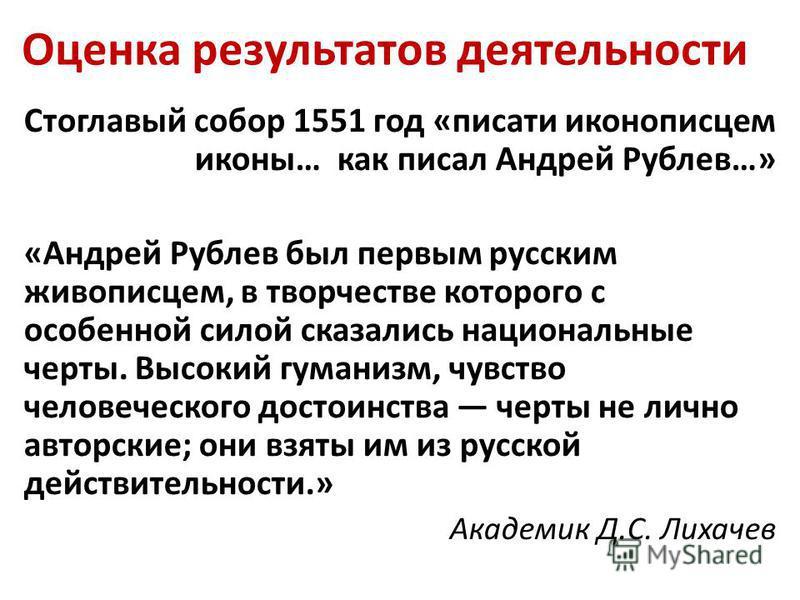 Оценка результатов деятельности Стоглавый собор 1551 год «писати иконописцем иконы… как писал Андрей Рублев…» «Андрей Рублев был первым русским живописцем, в творчестве которого с особенной силой сказались национальные черты. Высокий гуманизм, чувст