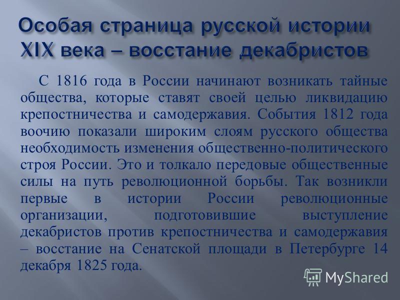 С 1816 года в России начинают возникать тайные общества, которые ставят своей целью ликвидацию крепостничества и самодержавия. События 1812 года воочию показали широким слоям русского общества необходимость изменения общественно - политического строя