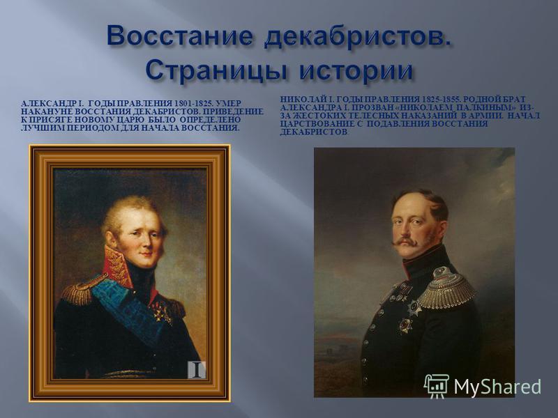АЛЕКСАНДР I. ГОДЫ ПРАВЛЕНИЯ 1801-1825. УМЕР НАКАНУНЕ ВОССТАНИЯ ДЕКАБРИСТОВ. ПРИВЕДЕНИЕ К ПРИСЯГЕ НОВОМУ ЦАРЮ БЫЛО ОПРЕДЕЛЕНО ЛУЧШИМ ПЕРИОДОМ ДЛЯ НАЧАЛА ВОССТАНИЯ. НИКОЛАЙ I. ГОДЫ ПРАВЛЕНИЯ 1825-1855. РОДНОЙ БРАТ АЛЕКСАНДРА I. ПРОЗВАН « НИКОЛАЕМ ПАЛКИ