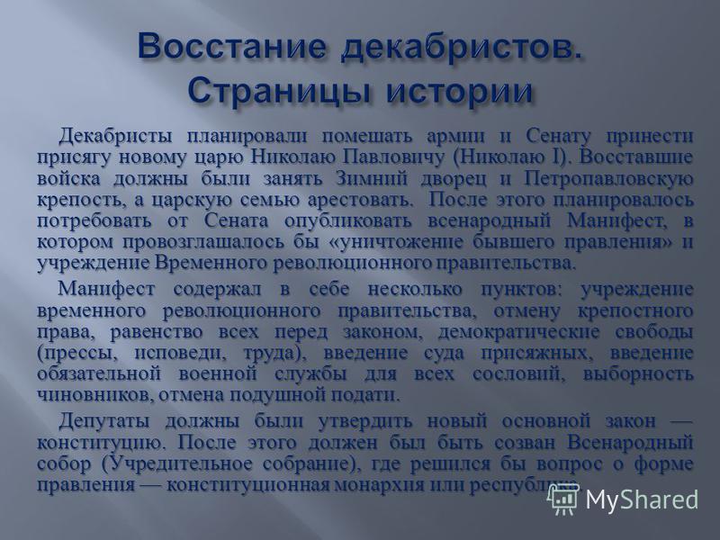 Декабристы планировали помешать армии и Сенату принести присягу новому царю Николаю Павловичу ( Николаю I). Восставшие войска должны были занять Зимний дворец и Петропавловскую крепость, а царскую семью арестовать. После этого планировалось потребова