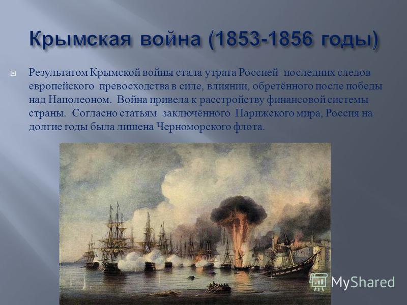 Результатом Крымской войны стала утрата Россией последних следов европейского превосходства в силе, влиянии, обретённого после победы над Наполеоном. Война привела к расстройству финансовой системы страны. Согласно статьям заключённого Парижского мир